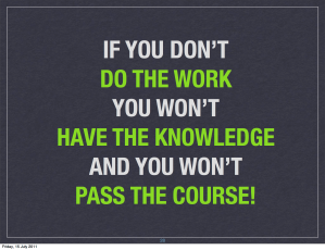 If you don't do the work, you won't have the knowledge and you won't pass the course.
